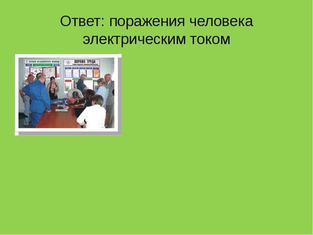 Ответ: поражения человека электрическим током