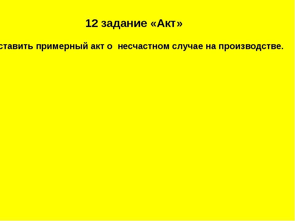 12 задание «Акт» Составить примерный акт о несчастном случае на производстве.