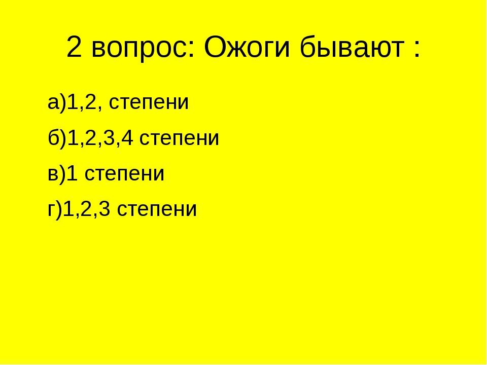 2 вопрос: Ожоги бывают : а)1,2, степени б)1,2,3,4 степени в)1 степени г)1,2,3...