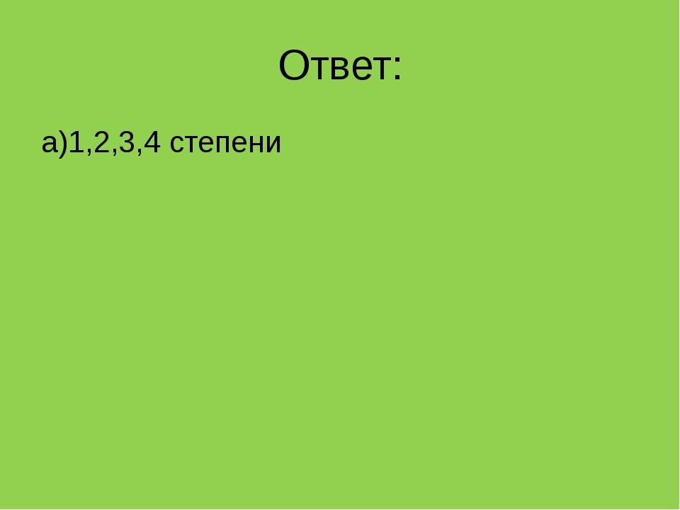 Ответ: а)1,2,3,4 степени