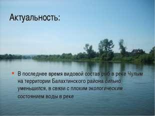 Актуальность: В последнее время видовой состав рыб в реке Чулым на территории