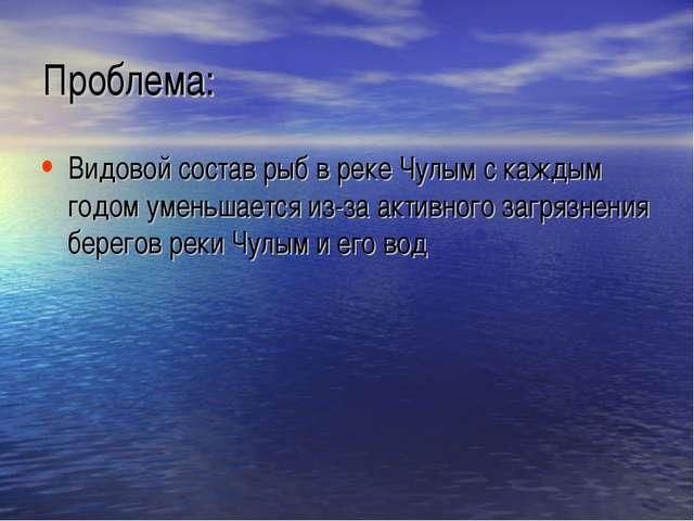 Проблема: Видовой состав рыб в реке Чулым с каждым годом уменьшается из-за ак...