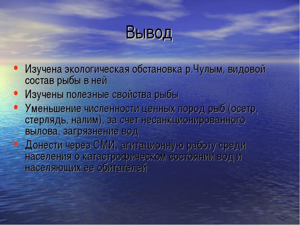 Вывод Изучена экологическая обстановка р.Чулым, видовой состав рыбы в ней Изу...