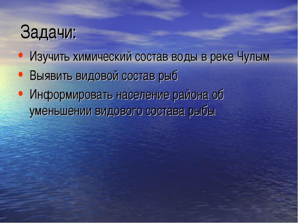Задачи: Изучить химический состав воды в реке Чулым Выявить видовой состав ры...