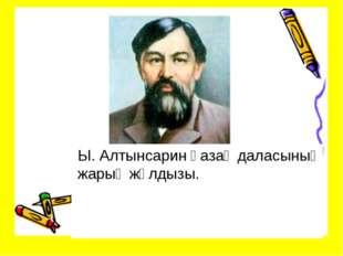 Ы. Алтынсарин қазақ даласының жарық жұлдызы.
