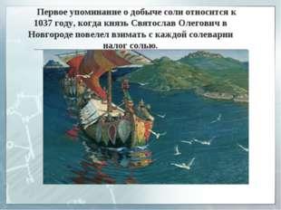 Первое упоминание о добыче соли относится к 1037 году, когда князь Святослав