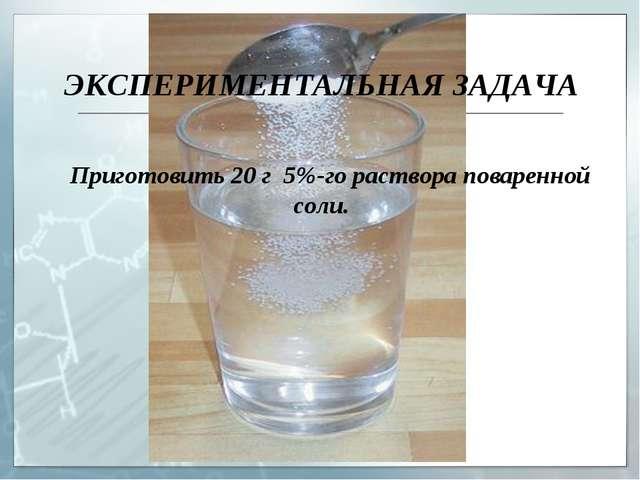 ЭКСПЕРИМЕНТАЛЬНАЯ ЗАДАЧА Приготовить 20 г 5%-го раствора поваренной соли.