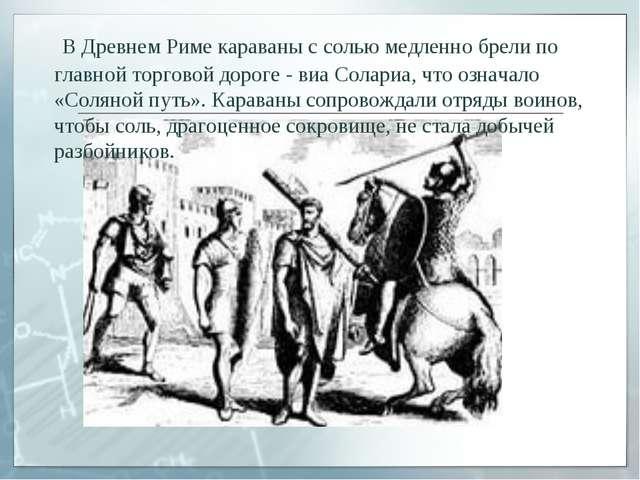 В Древнем Риме караваны с солью медленно брели по главной торговой дороге -...