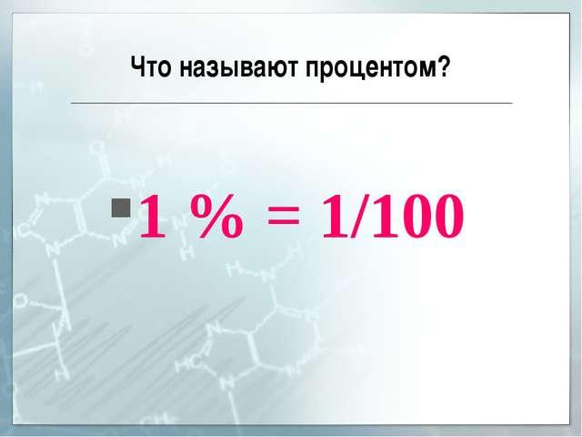Что называют процентом? 1 % = 1/100