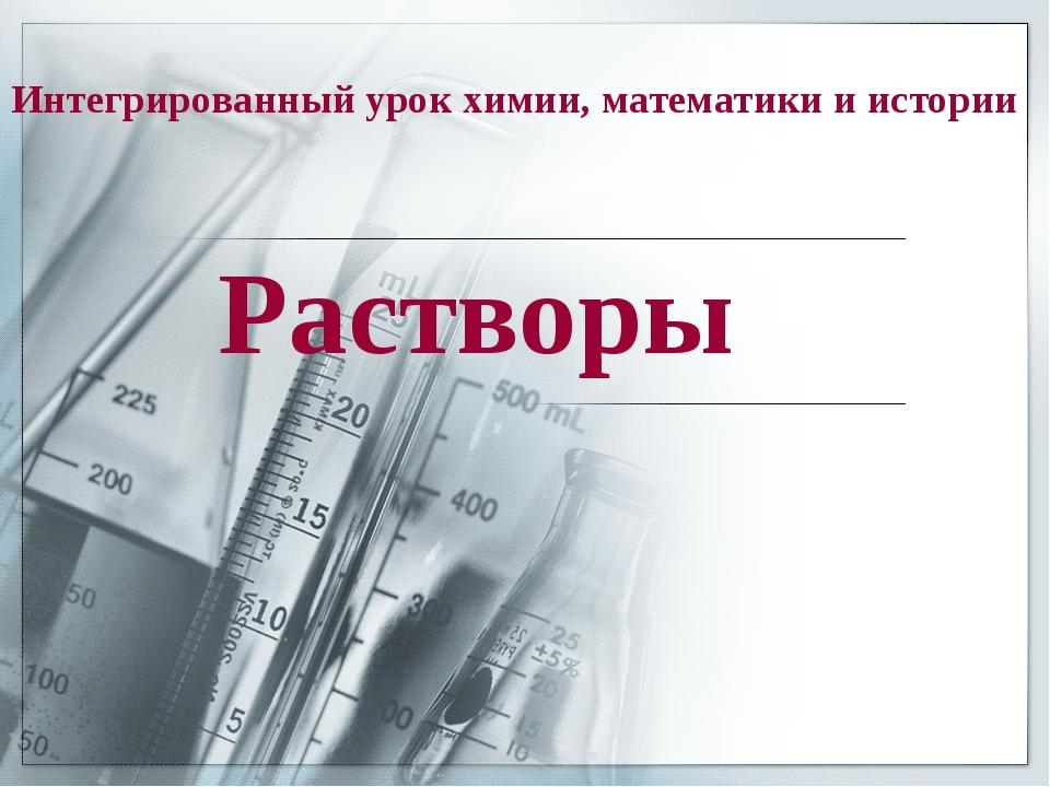Интегрированный урок химии, математики и истории Растворы