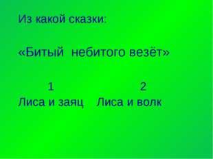Из какой сказки: «Битый небитого везёт» 1 2 Лиса и заяц Лиса и волк