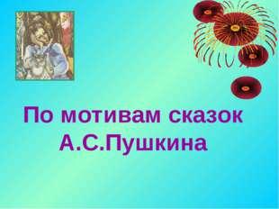 По мотивам сказок А.С.Пушкина