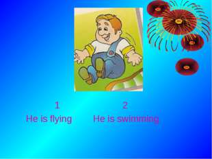 1 2 He is flying He is swimming