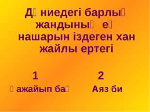 Дүниедегі барлық жандының ең нашарын іздеген хан жайлы ертегі 1 2 Ғажайып ба
