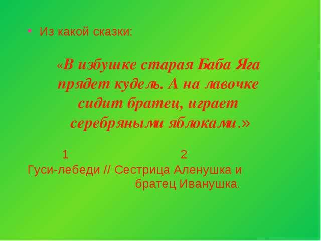 Из какой сказки: «В избушке старая Баба Яга прядет кудель. А на лавочке сидит...