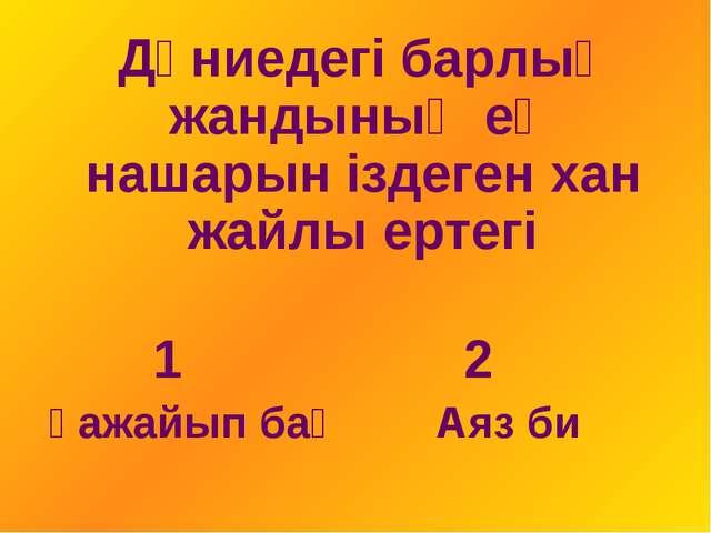 Дүниедегі барлық жандының ең нашарын іздеген хан жайлы ертегі 1 2 Ғажайып ба...