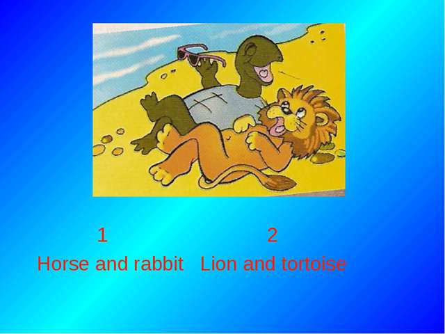 1 2 Horse and rabbit Lion and tortoise