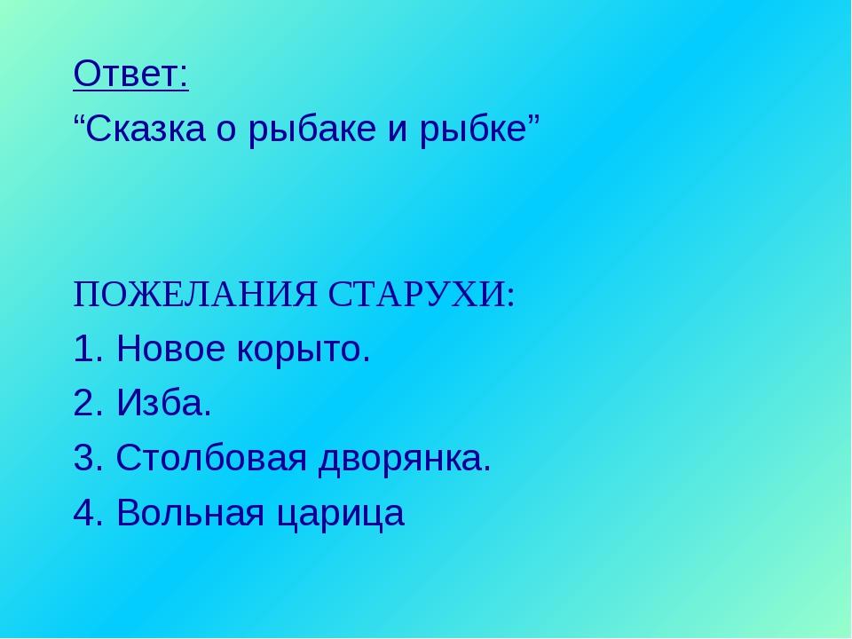 """Ответ: """"Сказка о рыбаке и рыбке"""" ПОЖЕЛАНИЯ СТАРУХИ: 1. Новое корыто. 2. Изба...."""