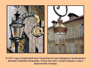 В 1417 году лондонский мэр Генри Бартон распорядился вывешивать фонари зимним