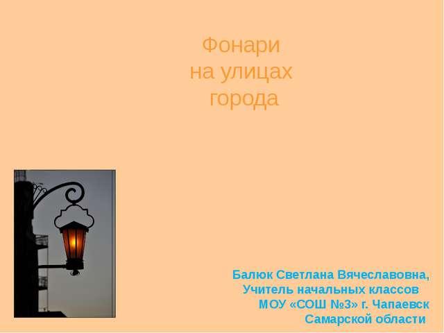 Фонари на улицах города Балюк Светлана Вячеславовна, Учитель начальных классо...