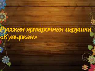 Русская ярмарочная игрушка «Кувыркан» Автор: Беспалов Артём ученик 2 «А» клас
