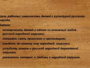 Цель работы: знакомство детей с культурой русского народа. Задачи: познакоми