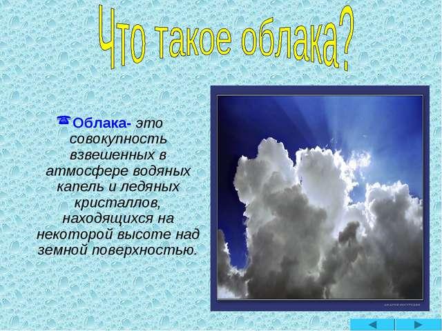 Облака- это совокупность взвешенных в атмосфере водяных капель и ледяных кри...