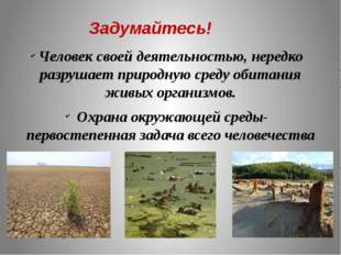 Задумайтесь! Человек своей деятельностью, нередко разрушает природную среду о