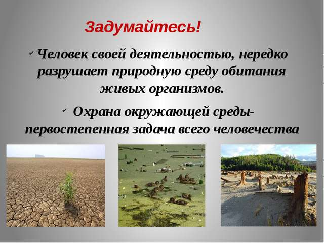 Задумайтесь! Человек своей деятельностью, нередко разрушает природную среду о...