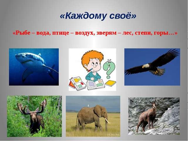 «Каждому своё» «Рыбе – вода, птице – воздух, зверям – лес, степи, горы…»