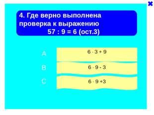 4. Где верно выполнена проверка к выражению 57 : 9 = 6 (ост.3) 6 · 3 + 9 6 ·