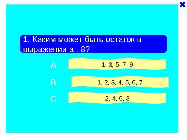 1. Каким может быть остаток в выражении a : 8? 1, 3, 5, 7, 9 1, 2, 3, 4, 5,...