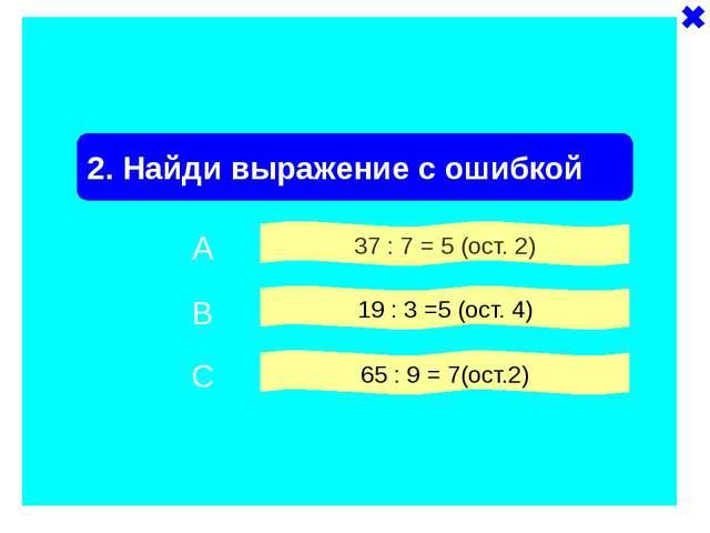 2. Найди выражение с ошибкой 37 : 7 = 5 (ост. 2) 19 : 3 =5 (ост. 4) 65 : 9 =...