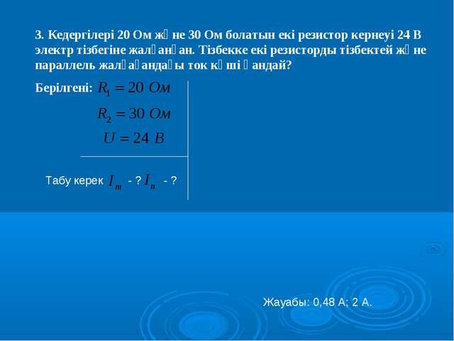 3. Кедергілері 20 Ом және 30 Ом болатын екі резистор кернеуі 24 В электр тізб...