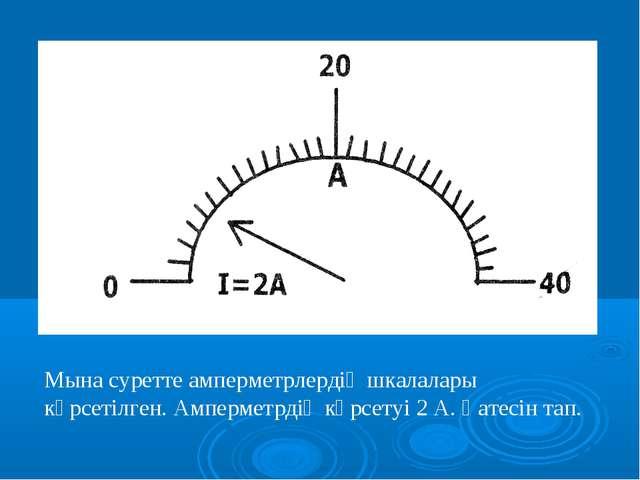 Мына суретте амперметрлердің шкалалары көрсетілген. Амперметрдің көрсетуі 2 А...