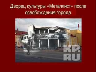 Дворец культуры «Металлист» после освобождения города