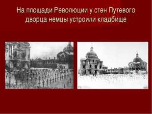 На площади Революции у стен Путевого дворца немцы устроили кладбище