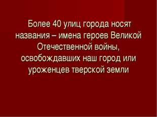 Более 40 улиц города носят названия – имена героев Великой Отечественной вой