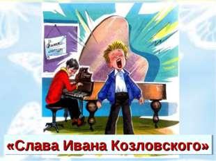 «Слава Ивана Козловского»