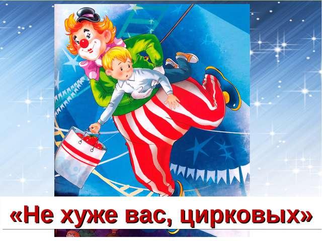«Не хуже вас, цирковых»