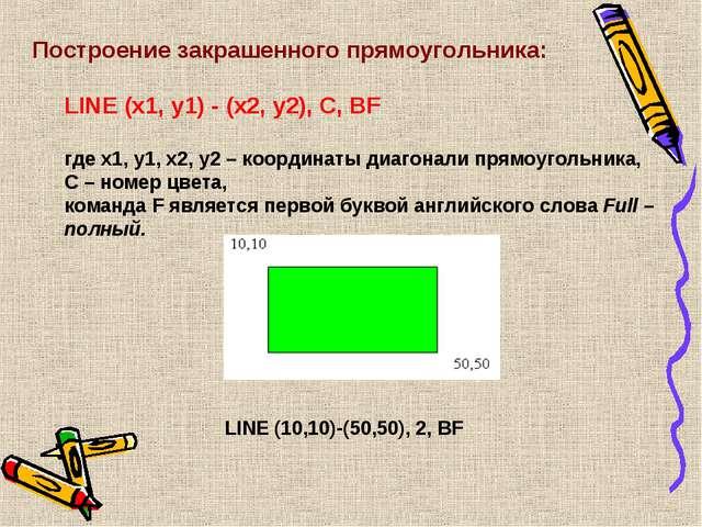 Построение закрашенного прямоугольника: LINE (x1, y1) - (x2, y2), C, ВF где x...