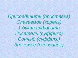 Присоединить (приставка) Слагаемое (корень) 1 буква алфавита Писатель (суффи