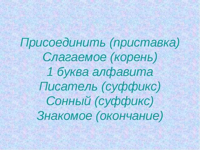 Присоединить (приставка) Слагаемое (корень) 1 буква алфавита Писатель (суффи...