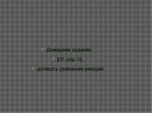 Домашнее задание: §17, упр. 13, дописать уравнения реакций