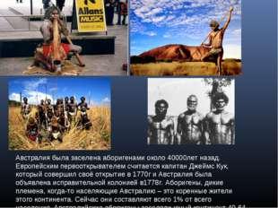 Австралия была заселена аборигенами около 40000лет назад. Европейским первоот