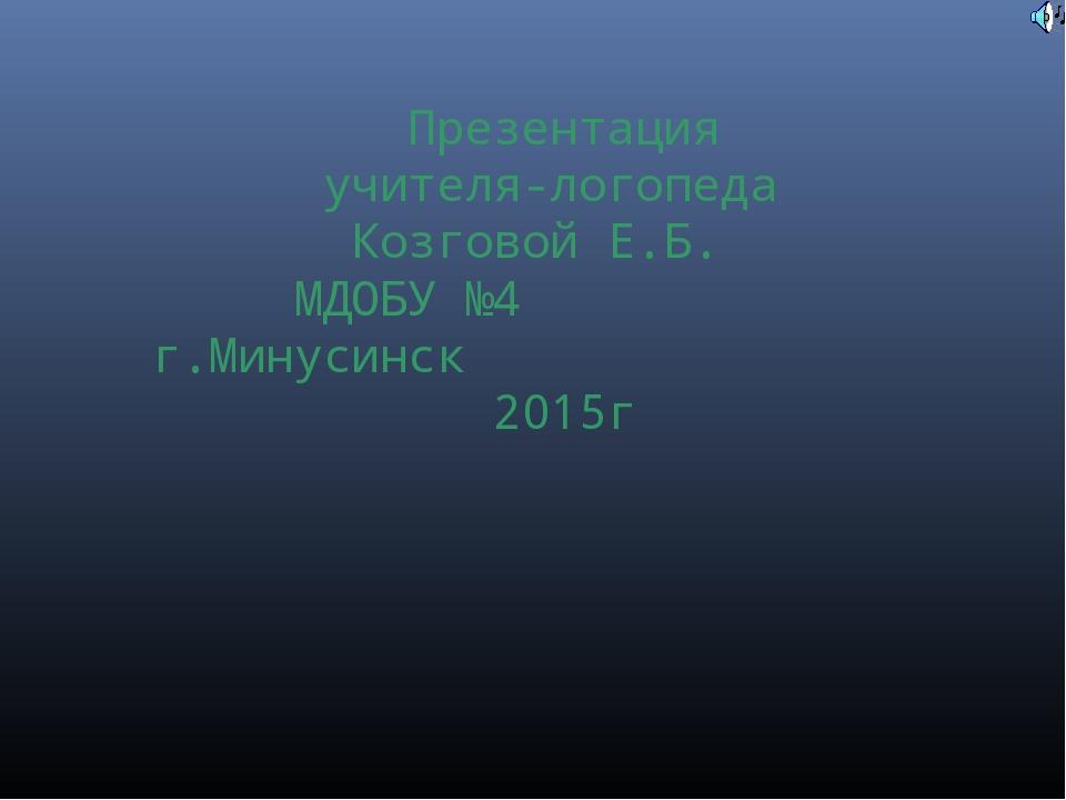 Презентация учителя-логопеда Козговой Е.Б. МДОБУ №4 г.Минусинск 2015г