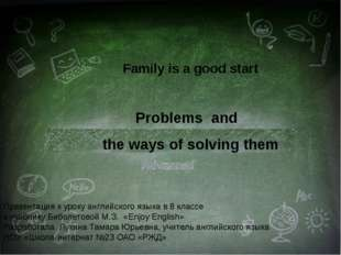 Family is a good start Problems and the ways of solving them Презентация к ур