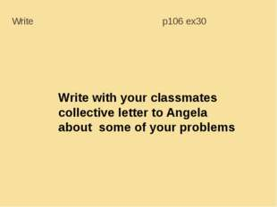 Write with your classmates collective letter to Angela about some of your pro