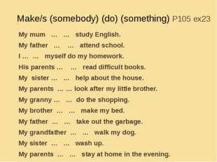 Make/s (somebody) (do) (something) P105 ex23 My mum … … study English. My fat
