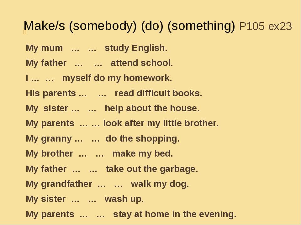 Make/s (somebody) (do) (something) P105 ex23 My mum … … study English. My fat...